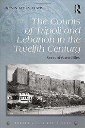 Counts of Tripoli and Lebanon in the Twelfth Century : Sons of Saint-Gilles - Lewis, Kevin James