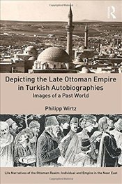 Depicting the Late Ottoman Empire in Turkish Autobiographies : Images of a Past World - Wirtz, Philipp