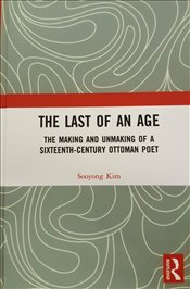 Last of an Age : The Making and Unmaking of a Sixteenth-Century Ottoman Poet - Kim, Sooyong
