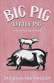Big Pig, Little Pig: A Tale of Two Pigs in France - Yallop, Jacqueline