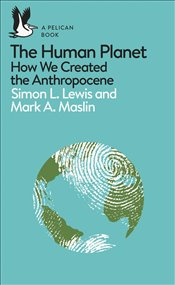 Human Planet : How We Created the Anthropocene  - Lewis, Simon