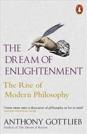 Dream of Enlightenment: The Rise of Modern Philosophy - Gottlieb, Anthony