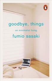 Goodbye, Things: On Minimalist Living - Sasaki, Fumio