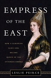 Empress of the East : How a European Slave Girl Became Queen of the Ottoman Empire - Peirce, Leslie