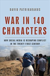 War in 140 Characters : How Social Media Is Reshaping Conflict in the Twenty-First Century - Patrikarakos, David