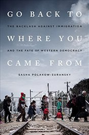 Go Back to Where You Came from: The Backlash Against Immigration and the Fate of Western Democracy - Polakow-Suransky, Sasha