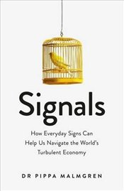 Signals: How Everyday Signs Can Help Us Navigate the Worlds Turbulent Economy - Malmgren, Dr Pippa