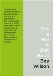 This is Not a Diet Book : A Users Guide to Eating Well - Wilson, Bee