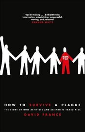 How to Survive a Plague : The Story of How Activists and Scientists Tamed AIDS - France, David