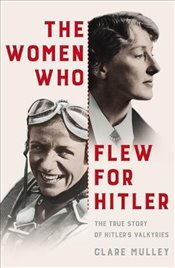 Women Who Flew for Hitler : The True Story of Hitlers Valkyries - Mulley, Clare