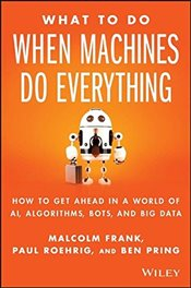 What to Do When Machines Do Everything: How to Get Ahead in a World of AI, Algorithms, Bots, and Big - Frank, Malcolm