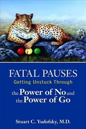 Fatal Pauses : Getting Unstuck Through the Power of No and the Power of Go - Yudofsky, Stuart C.