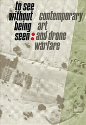 To See Without Being Seen : Contemporary Art and Drone Warfare - Braunert, Svea