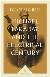 Michael Faraday and the Electrical Century   - Morus, Iwan