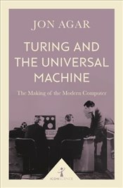 Turing and the Universal Machine : The Making of the Modern Computer - Agar, Jon