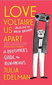 Love Voltaire Us Apart : A Philosopher's Guide to Relationships - Edelman, Julia