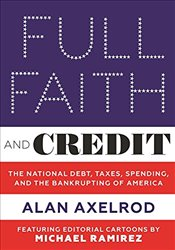 Full Faith and Credit : The National Debt, Taxes, Spending, and the Bankrupting of America - Axelrod, Alan