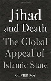 Jihad and Death : The Global Appeal of Islamic State - Roy, Olivier