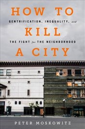 How to Kill a City : Gentrification, Inequality and the Fight for the Neighborhood - Moskowitz, Peter