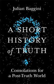 Short History of Truth : Consolations for a Post-Truth World - Baggini, Julian