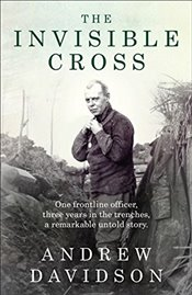 Invisible Cross : One Frontline Officer, Three Years in the Trenches, a Remarkable Untold Story - Davidson, Andrew