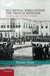Occupying Syria Under the French Mandate : Insurgency, Space and State Formation - Neep, Daniel