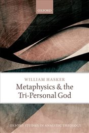 Metaphysics and the Tri-Personal God (Oxford Studies in Analytic Theology) - Hasker, William