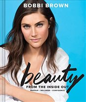 Bobbi Browns Beauty from the Inside Out : Makeup * Wellness * Confidence - Brown, Bobbi