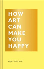 How Art Can Make You Happy - Payne, Bridget Watson