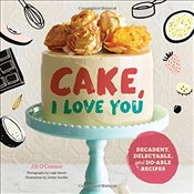 Cake : I Love You : 60 Decadent, Delectable, and Do-Able Recipes - OConnor, Jill