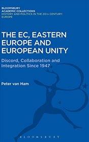 EC, Eastern Europe and European Unity (History and Politics in the 20th Century: Bloomsbury Academic - Ham, Peter van
