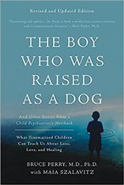 Boy Who Was Raised as a Dog : And Other Stories from a Child Psychiatrists Notebook  - Perry, Bruce D.