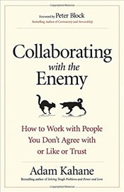 Collaborating With the Enemy : How to Work With People You Dont Agree With or Like or Trust  - Kahane, Adam