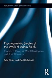Psychoanalytic Studies of the Work of Adam Smith : Towards a Theory of Moral Development and Social - Özler, Şule