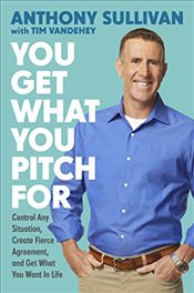You Get What You Pitch for: Control Any Situation, Create Fierce Agreement, and Get What You Want in - Sullivan, Anthony