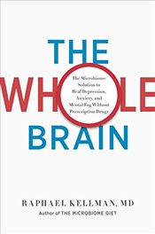 Whole Brain: The Microbiome Solution to Beat Depression, Anxiety, and Mental Fog Without Prescriptio - Kellman , Raphael