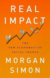 Real Impact : The New Economics of Social Change - Simon, Morgan