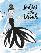 Ladies Who Drink : A Stylishly Spirited Guide to Mixed Drinks and Small Bites - Higgins, Anne Keenan