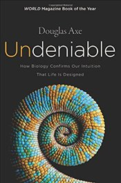Undeniable : How Biology Confirms Our Intuition That Life is Designed - Axe, Douglas