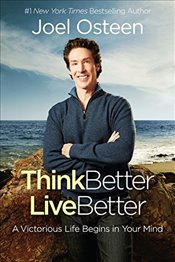 Think Better, Live Better : A Victorious Life Begins in Your Mind - Osteen, Joel