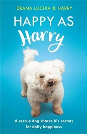 Happy as Harry : A Rescue Dog Shares His Secrets for Daily Happiness - Luchia, Deana