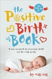 Positive Birth Book : A New Approach to Pregnancy, Birth and the Early Weeks - Hill, Milli