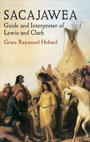 Sacajawea: Guide and Interpreter of Lewis and Clark (Native American) - Hebard, Grace Raymond