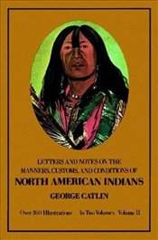 Manners, Customs, and Conditions of the North American Indians, Volume II: v. 2 (Native American) - Catlin, George