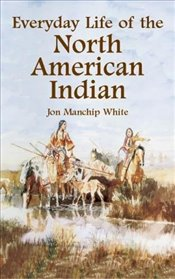 Everyday Life of the North American Indians (Native American) - White, Jon Manchip