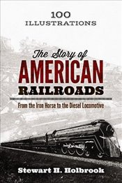 Story of American Railroads: From the Iron Horse to the Diesel Locomotive - Holbrook, Stewart