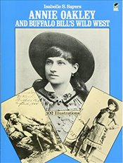 Annie Oakley and Buffalo Bills Wild West - Sayers, Isabelle S.