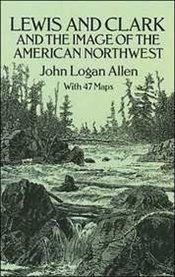 Lewis and Clark and the Image of the American Northwest - Allen, John Logan
