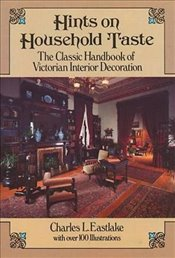 Hints on Household Taste: The Classic Handbook of Victorian Interior Decoration: Classic Handbook of - Eastlake, Charles L.