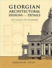 Georgian Architectural Designs and Details: The Classic 1757 Stylebook (Dover Architecture) - Swan, Abraham